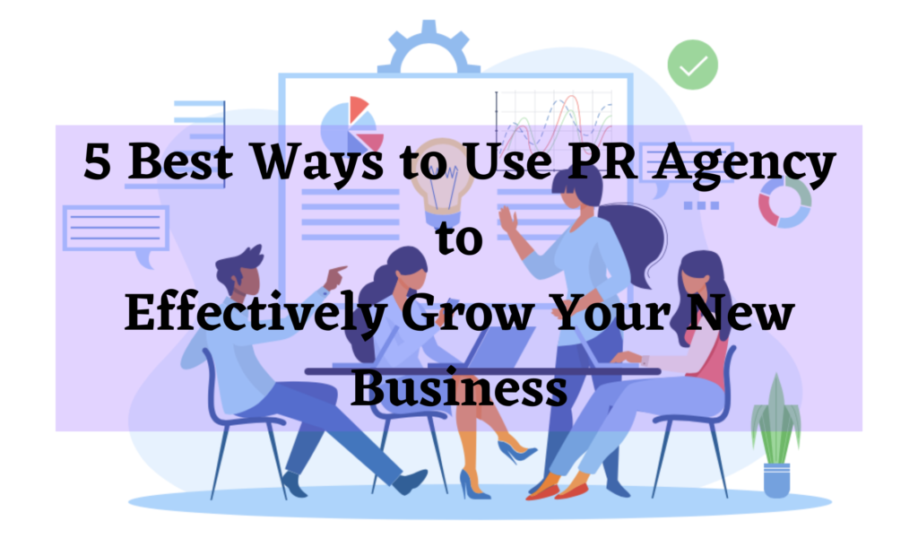 5 Best Ways to Use PR Agency to Effectively Grow Your New Business
