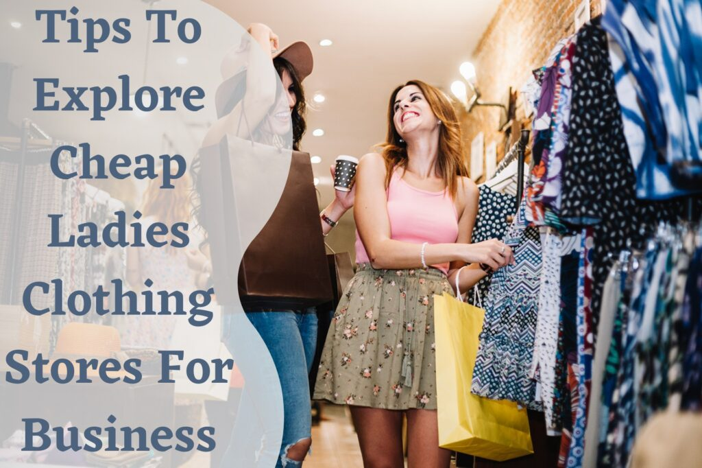 Tips To Explore Cheap Ladies Clothing Stores For Business